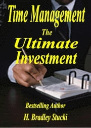 Time Management; The Ultimate Investment ebook by H. Bradley Stucki