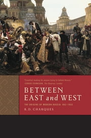 Between East and West - The Origins of Modern Russia: 862-1953 ebook by R. D. Charques