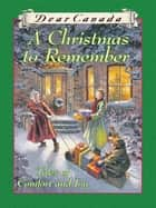 Dear Canada: A Christmas to Remember - Tales of Comfort and Joy ebook by Perry Nodelman, Marsha Forchuk Skrypuch, Jean Little,...