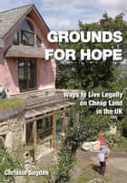 Grounds For Hope - Ways to Live Legally on Cheap Land in the UK ebook by Chrissie Sugden