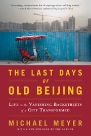 The Last Days of Old Beijing: Life in the Vanishing Backstreets of a City Transformed - Life in the Vanishing Backstreets of a City Transformed ebook by Michael Meyer