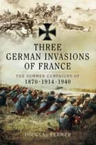 Three German Invasions of France ebook by Douglas Fermer