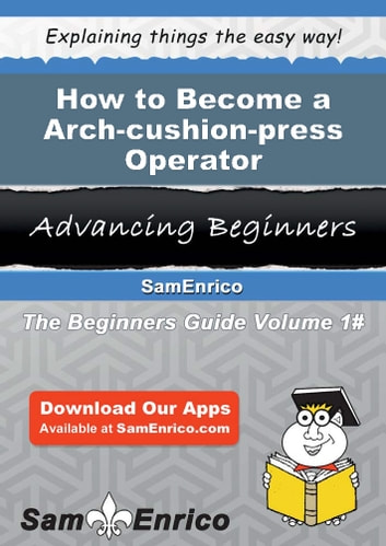 How to Become a Arch-cushion-press Operator - How to Become a Arch-cushion-press Operator ebook by Charlena Jung