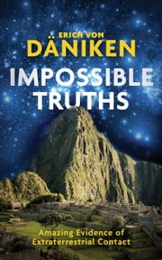 Impossible Truths - Amazing Evidence of Extraterrestrial Contact eBook by Erich Von Daniken
