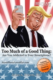 Too Much of a Good Thing Trump (Roberts) Fixed - Are You Addicted to Your Smartphone? ebook by Dr. James A. Roberts