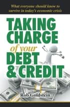 Taking Charge of Your Debt and Credit - A Complete A-Z Guide to Understanding Debt and Credit, What Everyone Needs to Know to Survive in Todays Economic Climate ebook by Rob Goldstein