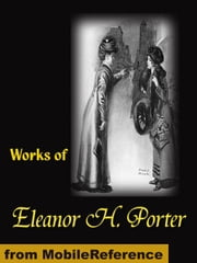 Works Of Eleanor H. Porter: Pollyanna, Pollyanna Grows Up, Just David, The Sunbridge Girls At Six Star Ranch, Across The Years And More (Mobi Collected Works) ebook by Eleanor H. Porter