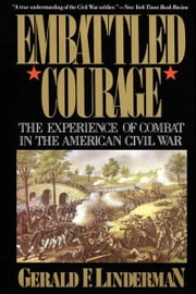 Embattled Courage - The Experience of Combat in the American Civil War ebook by Gerald Linderman