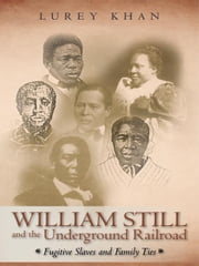 William Still and the Underground Railroad: Fugitive Slaves and Family Ties ebook by Khan, Lurey