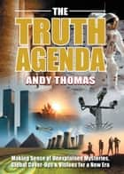 The Truth Agenda - Making Sense of Unexplained Mysteries, Global Cover-Ups & Visions for a New Era ebook by Andy Thomas
