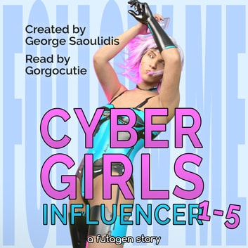 Cyber Girls Box Set: Influencer Books 1-5 - A Cyborg Girl With a Little Something Extra audiobook by George Saoulidis