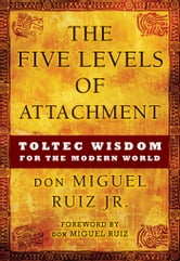 The Five Levels of Attachment - Toltec Wisdom for the Modern World ebook by don Miguel Ruiz Jr.