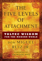The Five Levels of Attachment - Toltec Wisdom for the Modern World ebook by don Miguel Ruiz Jr.,don Migel Ruiz Sr.