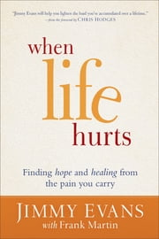 When Life Hurts - Finding Hope and Healing from the Pain You Carry ebook by Jimmy Evans,Frank Martin,Chris Hodges