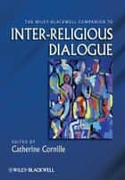 The Wiley-Blackwell Companion to Inter-Religious Dialogue ebook by Catherine Cornille