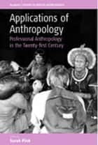 Applications of Anthropology - Professional Anthropology in the Twenty-first Century ebook by Sarah Pink