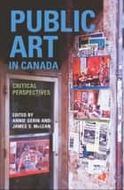 Public Art in Canada - Critical Perspectives eBook by James S. McLean, Annie Gérin