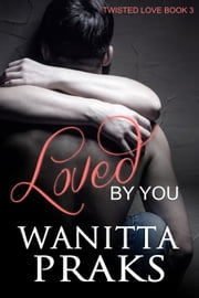 Loved By You (Twisted Love Book 3) ebook by Wanitta Praks