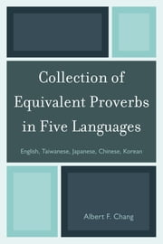 Collection of Equivalent Proverbs in Five Languages - English, Taiwanese, Japanese, Chinese, Korean ebook by Albert F. Chang