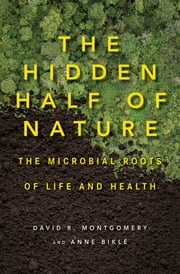 The Hidden Half of Nature: The Microbial Roots of Life and Health ebook by David R. Montgomery, Anne Biklé
