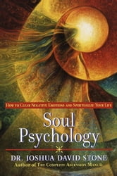 Soul Psychology - How to Clear Negative Emotions and Spiritualize Your Life ebook by Joshua David Stone, Ph.D.