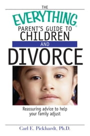 The Everything Parent's Guide To Children And Divorce: Reassuring Advice to Help Your Family Adjust ebook by Pickhardt, Carl E.