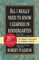 All I Really Need to Know I Learned in Kindergarten - Uncommon Thoughts on Common Things ebook by Robert Fulghum