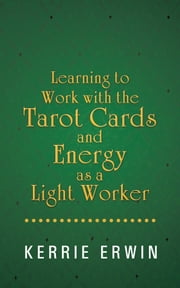 Learning to Work with the Tarot Cards and Energy as a Light Worker ebook by Kerrie Erwin