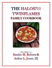 The HALOS711 Twinflames Family Cookbook ebook by Arthur L. Jones III,Sandye M. Roberts
