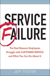 Service Failure: The Real Reasons Employees Struggle With Customer Service and What You Can Do About It - The Real Reasons Employees Struggle With Customer Service and What You Can Do About It ebook by Jeff Toister