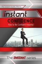 Instant Confidence: How to Be Confident Instantly! ebook by The INSTANT-Series