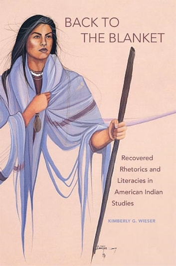 Back to the Blanket - Recovered Rhetorics and Literacies in American Indian Studies ebook by Kimberly G. Wieser
