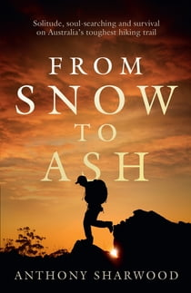 From Snow to Ash - Solitude, soul-searching and survival on Australia's toughest hiking trail 電子書 by Anthony Sharwood