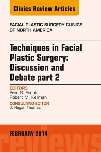 Techniques in Facial Plastic Surgery: Discussion and Debate, Part II, An Issue of Facial Plastic Surgery Clinics, E-Book ebook by Fred G. Fedok, MD,  FACS,Robert Kellman, MD