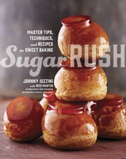 Sugar Rush - Master Tips, Techniques, and Recipes for Sweet Baking ebook by Johnny Iuzzini,Wes Martin,Dorie Greenspan