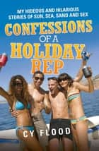 Confessions of a Holiday Rep - My Hideous and Hilarious Stories of Sun, Sea, Sand and Sex ebook door Cy Flood