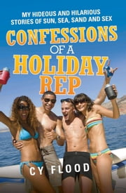 Confessions of a Holiday Rep - My Hideous and Hilarious Stories of Sun, Sea, Sand and Sex ebook by Cy Flood
