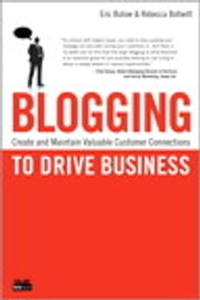 Blogging to Drive Business - Create and Maintain Valuable Customer Connections ebook by Eric Butow,Rebecca Bollwitt