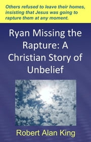 Ryan Missing the Rapture: A Christian Story of Unbelief ebook by Robert Alan King