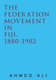 The Federation Movement in Fiji, 1880-1902 ebook by Ahmed Ali