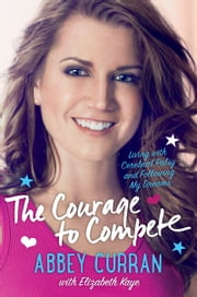 The Courage to Compete - Living with Cerebral Palsy and Following My Dreams ebook by Abbey Curran,Elizabeth Kaye