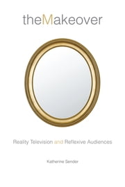 The Makeover - Reality Television and Reflexive Audiences ebook by Katherine Sender