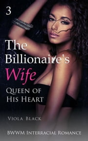 The Billionaire's Wife 3: Queen of His Heart (BWWM Interracial Romance) - The Billionaire's Wife, #3 ebook by Viola Black