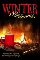 Winter Whodunnits: A Dozen Cozy Mysteries for a Chilly Winter's Night ebook by Stacey Alabaster, Anna Celeste Burke, Kathi Daley,...