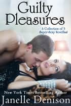 Guilty Pleasures: A Collection of 3 Super Sexy Novellas ebook by Janelle Denison