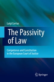 The Passivity of Law - Competence and Constitution in the European Court of Justice ebook by Luigi Corrias