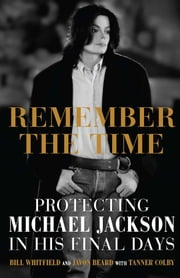 Remember the Time - Protecting Michael Jackson in His Final Days ebook by Bill Whitfield,Javon Beard,Tanner Colby
