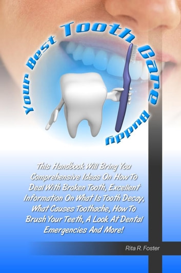 Your Best Tooth Care Buddy - This Handbook Will Bring You Comprehensive Ideas On How To Deal With Broken Tooth, Excellent Information On What Is Tooth Decay, What Causes Toothache, How To Brush Your Teeth, A Look At Dental Emergencies And More! ebook by Rita R. Foster