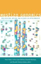 Mestizo Genomics - Race Mixture, Nation, and Science in Latin America ebook by Eduardo Restrepo, Ricardo Ventura Santos, Peter Wade,...