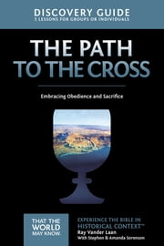 The Path to the Cross Discovery Guide - Embracing Obedience and Sacrifice ebook by Ray Vander Laan, Stephen and Amanda Sorenson